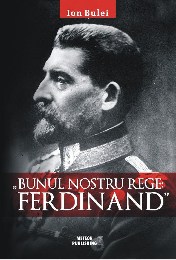 """CONCURS – """"Bunul nostru rege: Ferdinand"""", de Ion Bulei"""