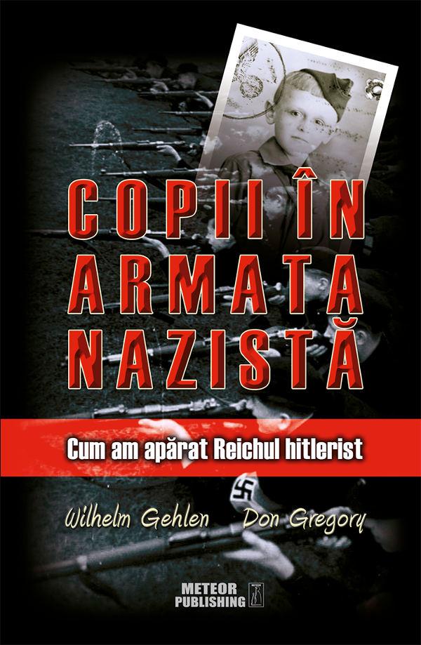 COPII ÎN ARMATA NAZISTĂ. Cum am apărat Reichul hitlerist – Wilhelm Gehlen şi Don Gregory